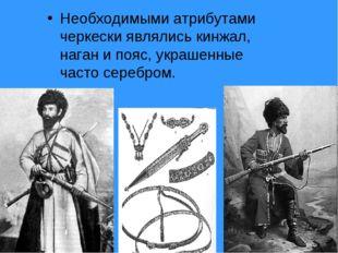 Необходимыми атрибутами черкески являлись кинжал, наган и пояс, украшенные ча