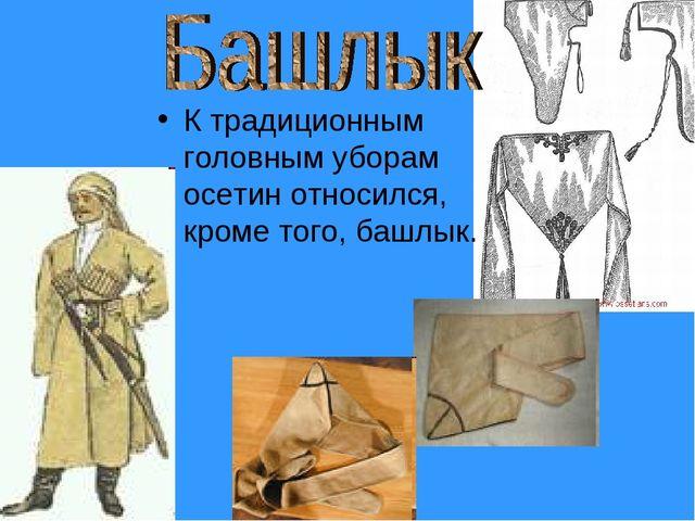 К традиционным головным уборам осетин относился, кроме того, башлык.