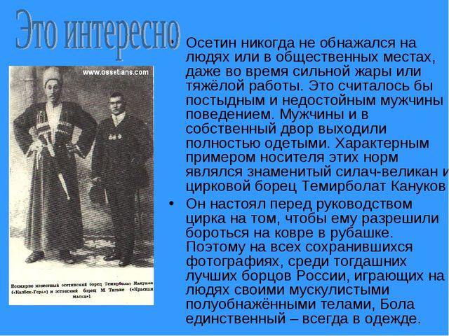 Осетин никогда не обнажался на людях или в общественных местах, даже во время...