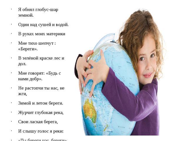 Я обнял глобус-шар земной. Один над сушей и водой. В руках моих материки Мне...
