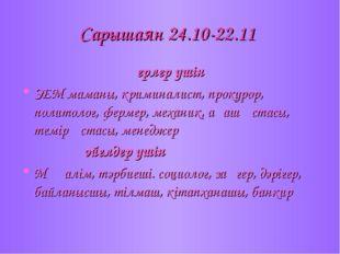 Сарышаян 24.10-22.11 ерлер үшін ЭЕМ маманы, криминалист, прокурор, политолог,