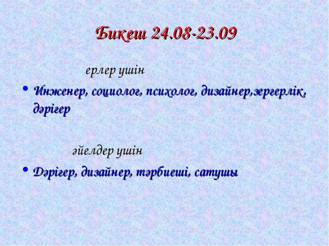 Бикеш 24.08-23.09 ерлер үшін Инженер, социолог, психолог, дизайнер,зергерлік,...