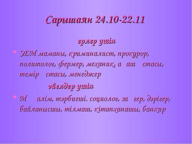 Сарышаян 24.10-22.11 ерлер үшін ЭЕМ маманы, криминалист, прокурор, политолог,...