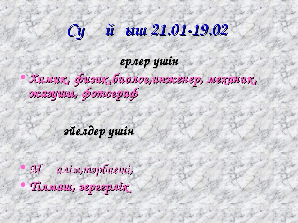 Суқұйғыш 21.01-19.02 ерлер үшін Химик, физик,биолог,инженер, механик, жазушы,...