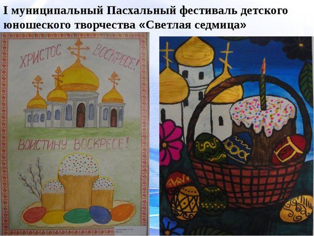 I муниципальный Пасхальный фестиваль детского юношеского творчества «Светлая...