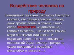Воздействие человека на природу Знаменитый писатель Валентин Распутин считает