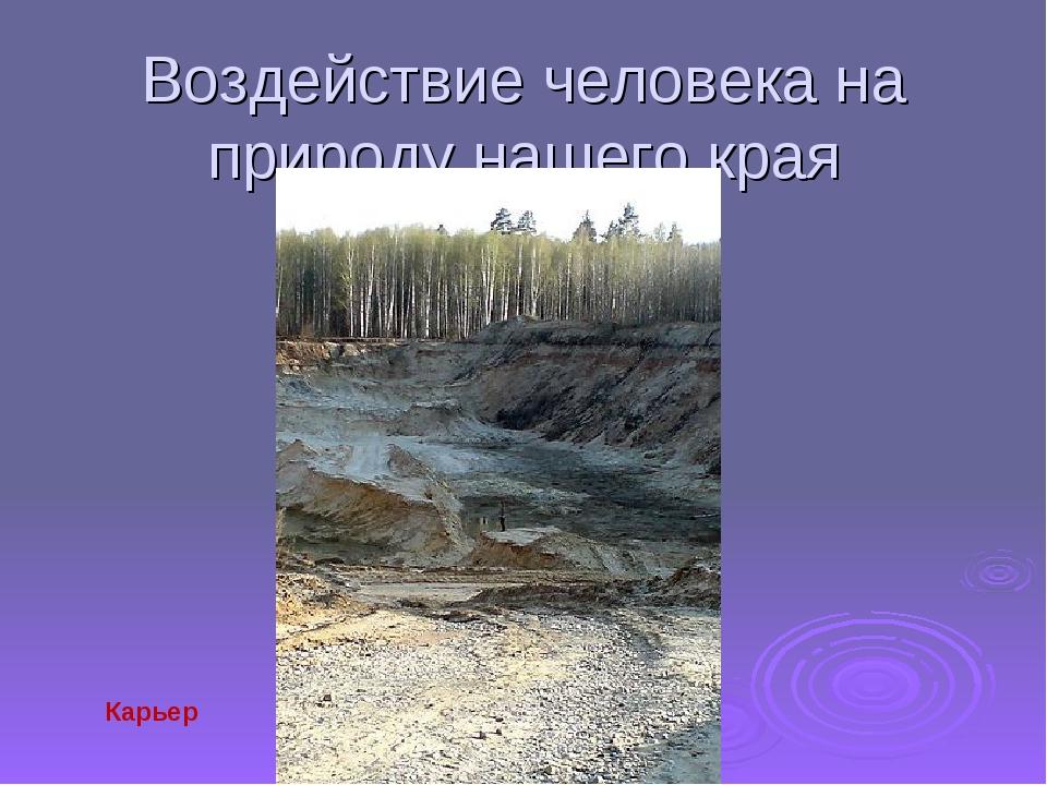Воздействие человека на природу нашего края Карьер