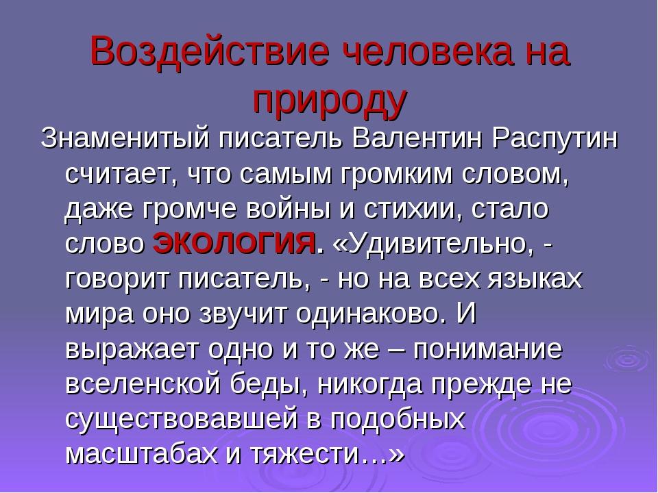 Воздействие человека на природу Знаменитый писатель Валентин Распутин считает...