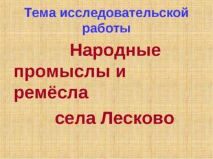 Тема исследовательской работы Народные промыслы и ремёсла села Лесково