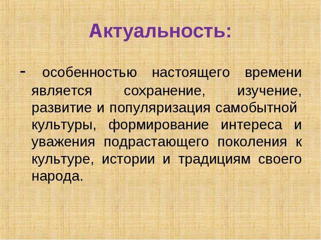 Актуальность: - особенностью настоящего времени является сохранение, изучение...