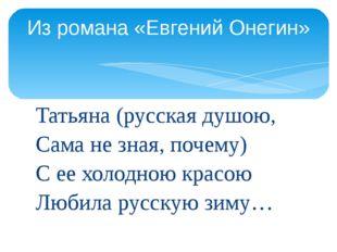 Татьяна (русская душою, Сама не зная, почему) С ее холодною красою Любила рус
