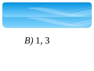 В)1, 3