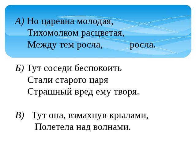 А)Но царевна молодая,   Тихомолком расцветая,   Между тем росла, росла...