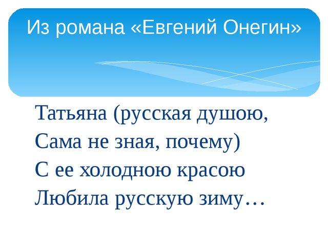 Татьяна (русская душою, Сама не зная, почему) С ее холодною красою Любила рус...