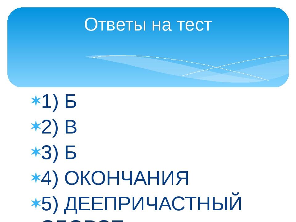 1) Б 2) В 3) Б 4) ОКОНЧАНИЯ 5) ДЕЕПРИЧАСТНЫЙ ОБОРОТ Ответы на тест