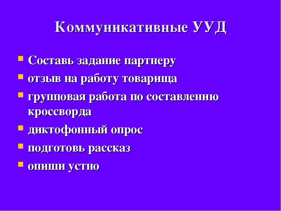 Коммуникативные УУД Составь задание партнеру отзыв на работу товарища группов...