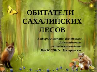 ОБИТАТЕЛИ САХАЛИНСКИХ ЛЕСОВ Автор: Алёшкина Валентина Александровна, учитель