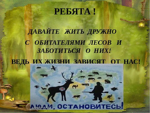 РЕБЯТА ! ДАВАЙТЕ ЖИТЬ ДРУЖНО С ОБИТАТЕЛЯМИ ЛЕСОВ И ЗАБОТИТЬСЯ О НИХ! ВЕДЬ ИХ...