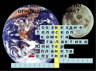 Чем является Луна по отношению к Земле? с о з в е з д и е т е л е с к о п к