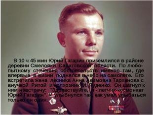 В 10 ч 45 мин Юрий Гагарин приземлился в районе деревни Смеловки Саратовской