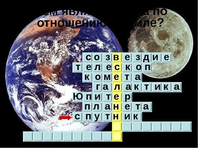 Чем является Луна по отношению к Земле? с о з в е з д и е т е л е с к о п к...