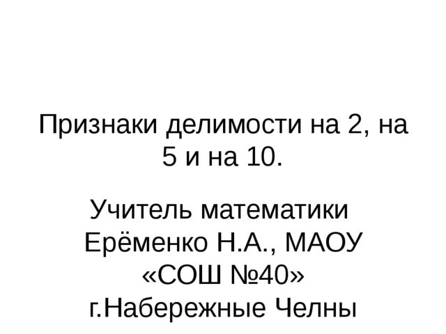 Признаки делимости на 2, на 5 и на 10. Учитель математики Ерёменко Н.А., МАОУ...