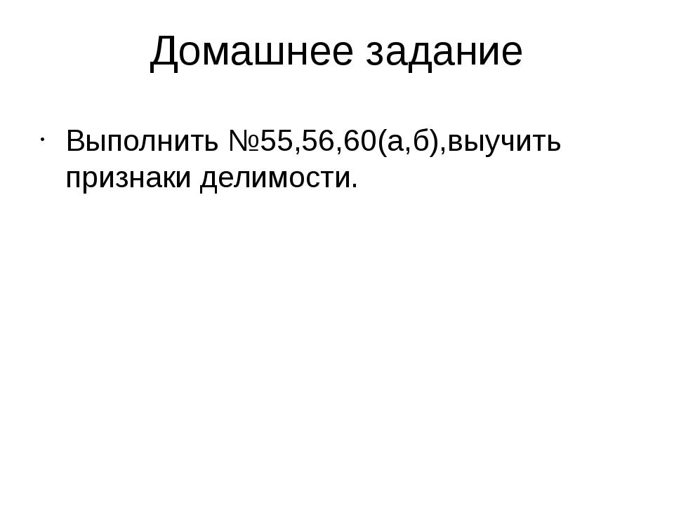 Домашнее задание Выполнить №55,56,60(а,б),выучить признаки делимости.