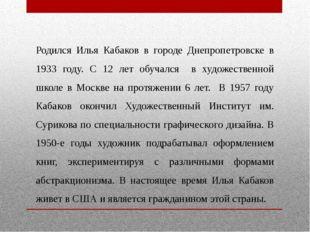 Родился Илья Кабаков в городе Днепропетровске в 1933 году. С 12 лет обучался