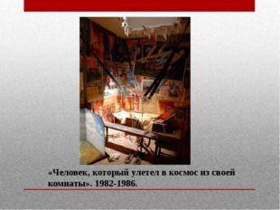 «Человек, который улетел в космос из своей комнаты». 1982-1986.