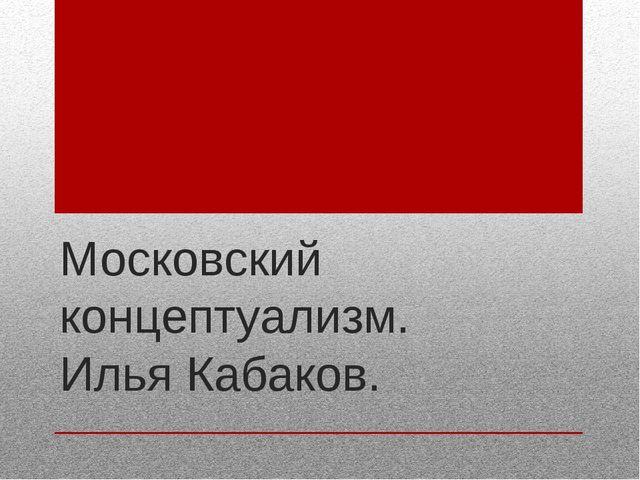 Московский концептуализм. Илья Кабаков.