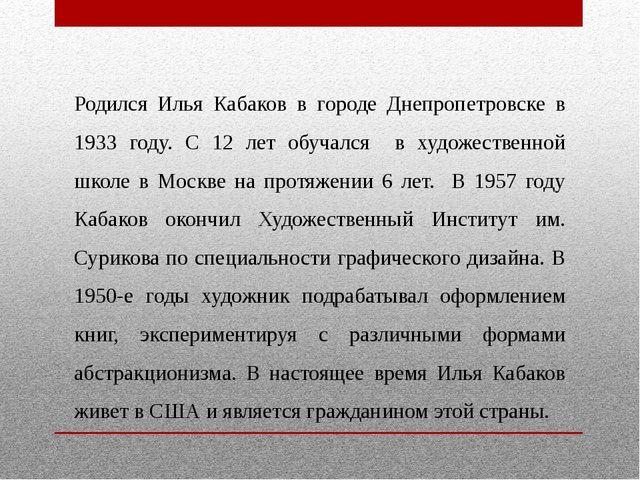 Родился Илья Кабаков в городе Днепропетровске в 1933 году. С 12 лет обучался...