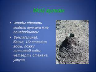 Мой вулкан Чтобы сделать модель вулкана мне понадобилось: Земля(глина), банка