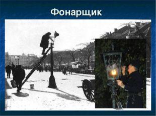 Фонарщик Городской служащий, наблюдающий за исправностьюуличных фонарейи и
