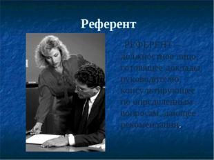 Референт РЕФЕРЕНТ – должностное лицо, готовящее доклады руководителю, консуль