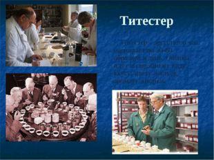 Титестер Титестер - дегустатор чая, оценивает по 50-60 образцов в день. Оценк