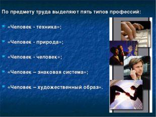 По предмету труда выделяют пять типов профессий: «Человек - техника»; «Челов