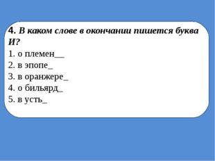 4. В каком слове в окончании пишется буква И? 1. о племен__ 2. в эпопе_ 3. в