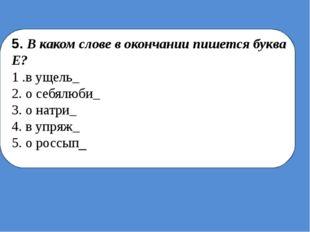 5. В каком слове в окончании пишется буква Е? 1 .в ущель_ 2. о себялюби_ 3.