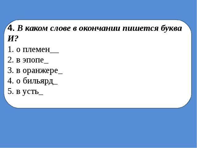 4. В каком слове в окончании пишется буква И? 1. о племен__ 2. в эпопе_ 3. в...