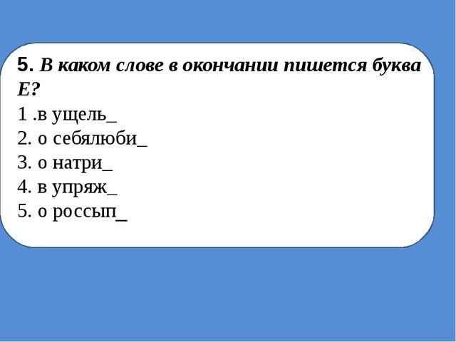 5. В каком слове в окончании пишется буква Е? 1 .в ущель_ 2. о себялюби_ 3....