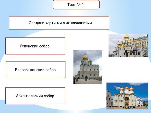 Тест № 2. 1. Соедини картинки с их названиями. Успенский собор. Благовещенски...