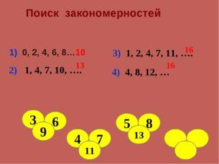 Поиск закономерностей 1) 0, 2, 4, 6, 8…10 2) 1, 4, 7, 10, …. 13 3) 1, 2, 4,