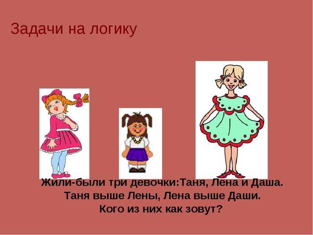 Задачи на логику Жили-были три девочки:Таня, Лена и Даша. Таня выше Лены, Лен...