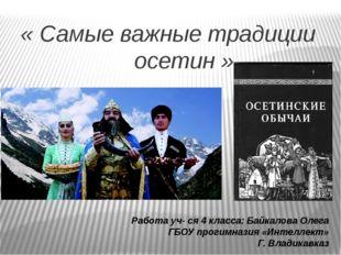 « Самые важные традиции осетин » Работа уч- ся 4 класса: Байкалова Олега ГБО