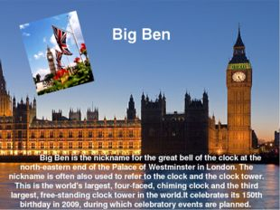 Big Ben is the nickname for the great bell of the clock at the north-eastern