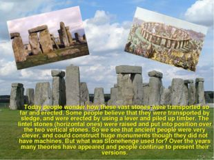 Today people wonder how these vast stones were transported so far and erecte