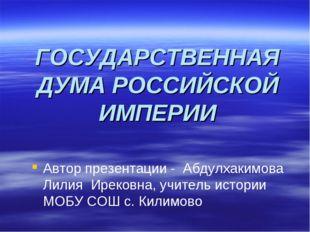 ГОСУДАРСТВЕННАЯ ДУМА РОССИЙСКОЙ ИМПЕРИИ Автор презентации - Абдулхакимова Лил