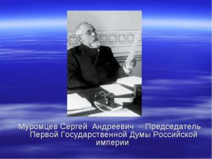 Муромцев Сергей Андреевич – Председатель Первой Государственной Думы Российск