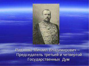 Родзянко Михаил Владимирович – Председатель третьей и четвертой Государственн