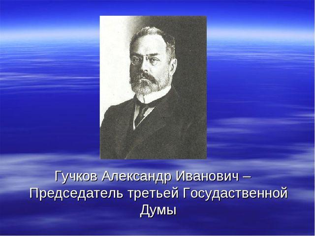 Гучков Александр Иванович – Председатель третьей Госудаственной Думы